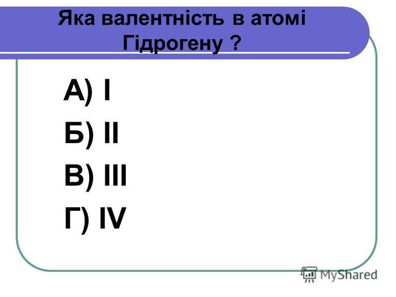 Яка валентність в атомі Гідрогену ? А) І Б) ІІ В) ІІІ Г) IV