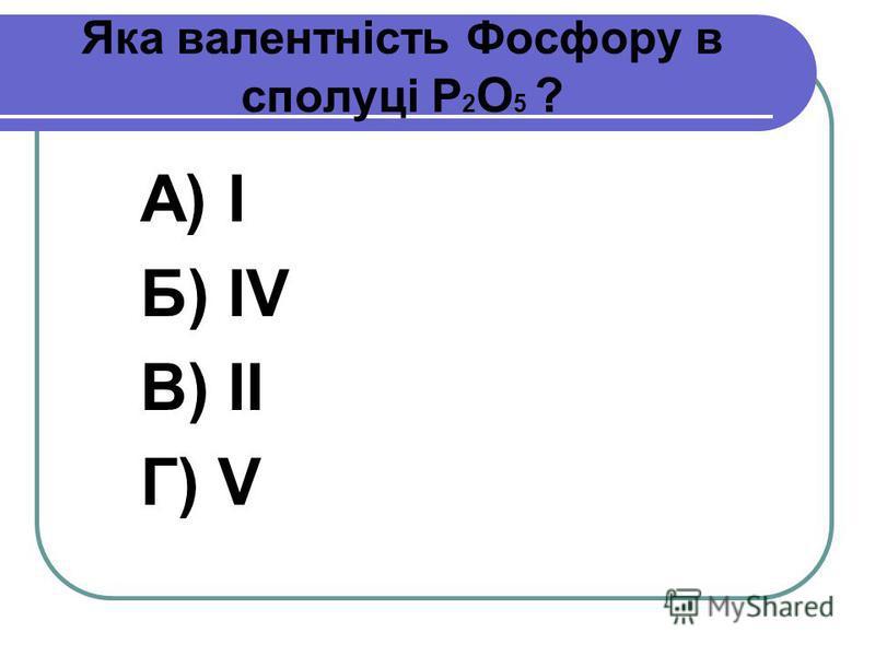 Яка валентність Фосфору в сполуці Р 2 О 5 ? А) І Б) IV В) ІІ Г) V