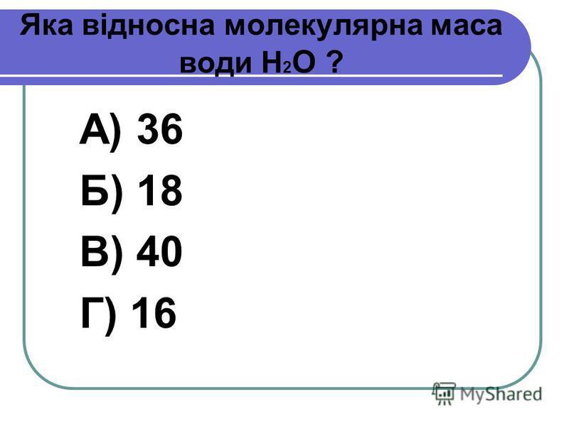Яка відносна молекулярна маса води Н 2 О ? А) 36 Б) 18 В) 40 Г) 16