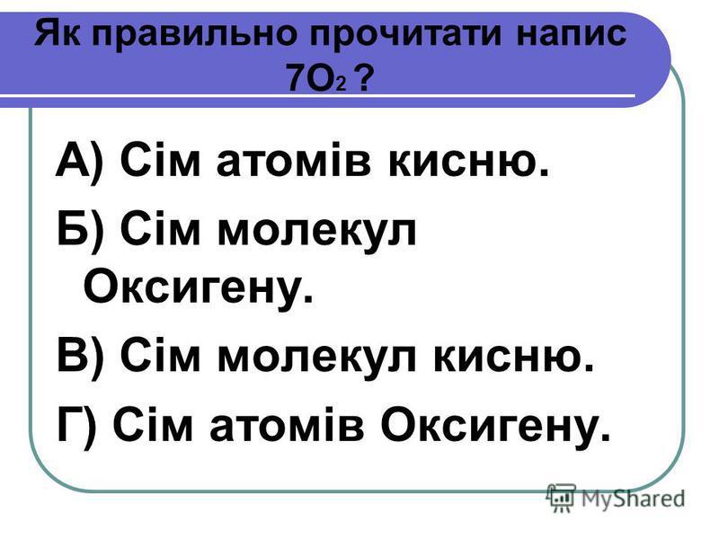 Як правильно прочитати напис 7О 2 ? А) Сім атомів кисню. Б) Сім молекул Оксигену. В) Сім молекул кисню. Г) Сім атомів Оксигену.