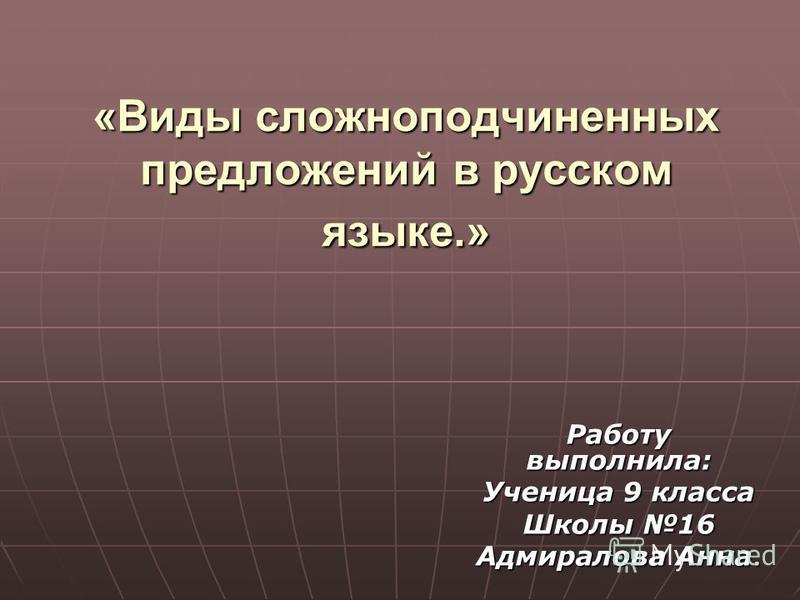 «Виды сложноподчиненных предложений в русском языке.» Работу выполнила: Ученица 9 класса Школы 16 Адмиралова Анна.