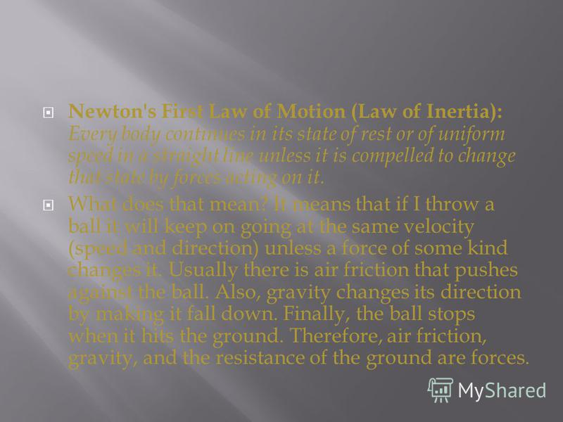 Newton's First Law of Motion (Law of Inertia): Every body continues in its state of rest or of uniform speed in a straight line unless it is compelled to change that state by forces acting on it. What does that mean? It means that if I throw a ball i