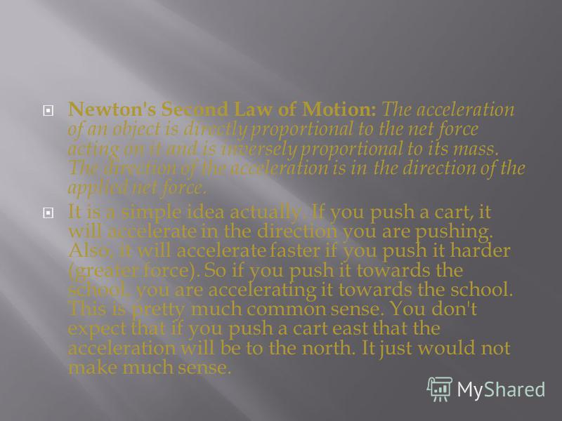Newton's Second Law of Motion: The acceleration of an object is directly proportional to the net force acting on it and is inversely proportional to its mass. The direction of the acceleration is in the direction of the applied net force. It is a sim