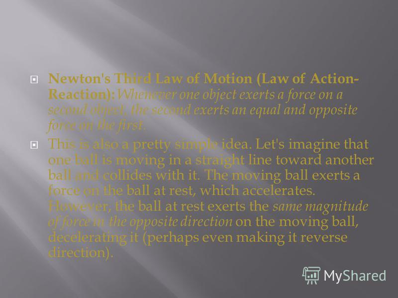 Newton's Third Law of Motion (Law of Action- Reaction): Whenever one object exerts a force on a second object, the second exerts an equal and opposite force on the first. This is also a pretty simple idea. Let's imagine that one ball is moving in a s