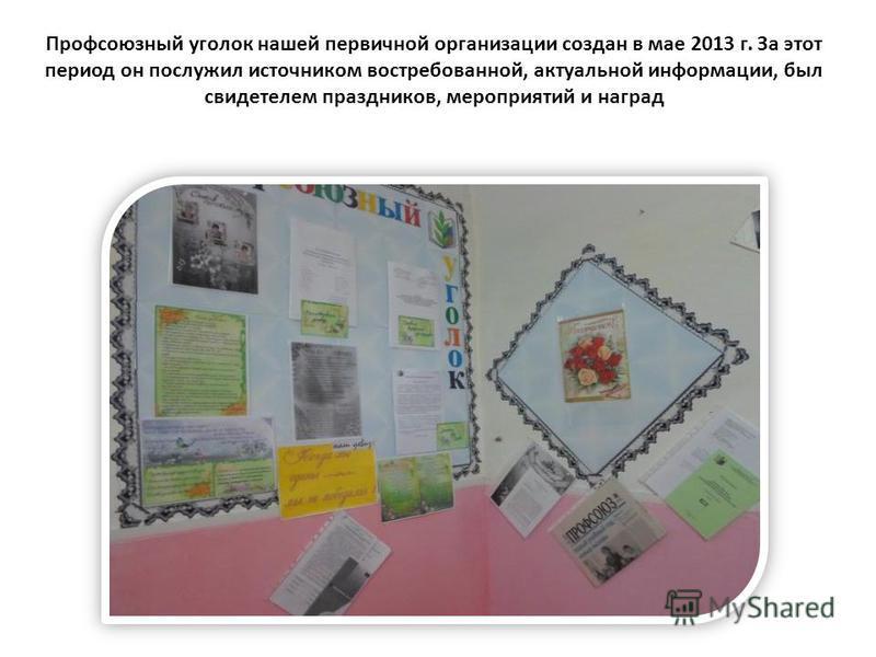 Профсоюзный уголок нашей первичной организации создан в мае 2013 г. За этот период он послужил источником востребованной, актуальной информации, был свидетелем праздников, мероприятий и наград