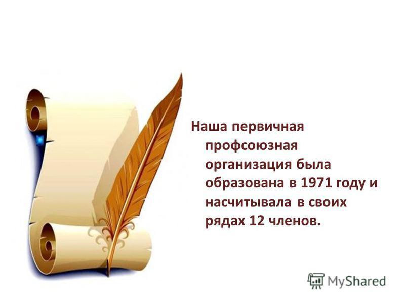 Наша первичная профсоюзная организация была образована в 1971 году и насчитывала в своих рядах 12 членов.