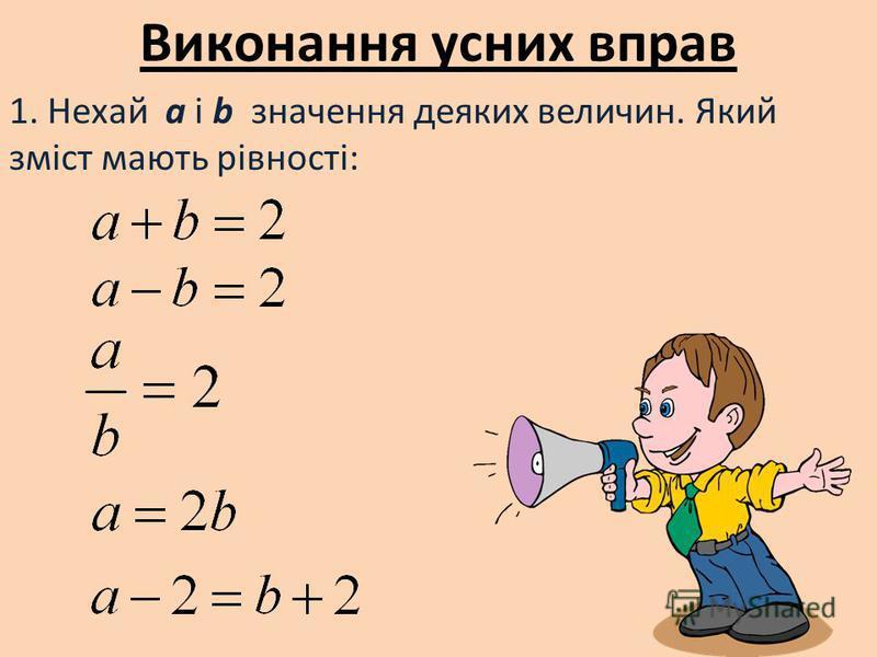 Виконання усних вправ 1. Нехай a i b значення деяких величин. Який зміст мають рівності: