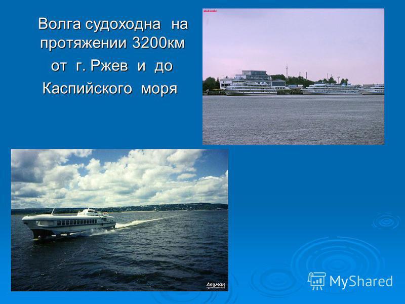 Волга судоходна на протяжении 3200 км Волга судоходна на протяжении 3200 км от г. Ржев и до от г. Ржев и до Каспийского моря Каспийского моря