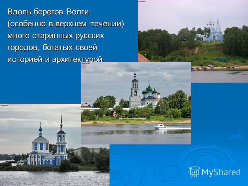 Вдоль берегов Волги (особенно в верхнем течении) много старинных русских городов, богатых своей историей и архитектурой