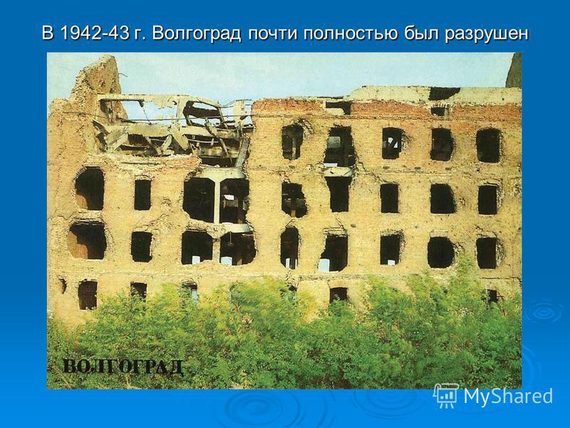 В 1942-43 г. Волгоград почти полностью был разрушен В 1942-43 г. Волгоград почти полностью был разрушен
