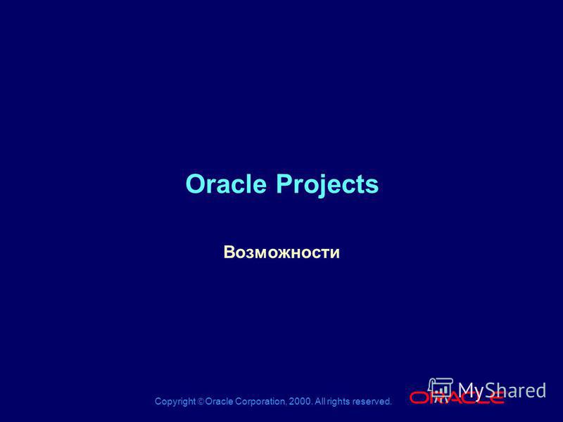 Copyright Oracle Corporation, 2000. All rights reserved. ® Oracle Projects Возможности
