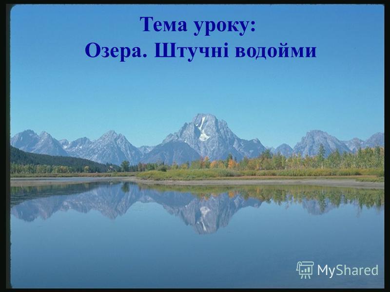 Тема уроку: Озера. Штучні водойми