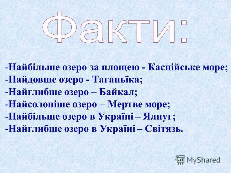 -Н-Найбільше озеро за площею - Каспійське море; -Н-Найдовше озеро - Таганьїка; -Н-Найглибше озеро – Байкал; -Н-Найсолоніше озеро – Мертве море; -Н-Найбільше озеро в Україні – Ялпуг; -Н-Найглибше озеро в Україні – Світязь.