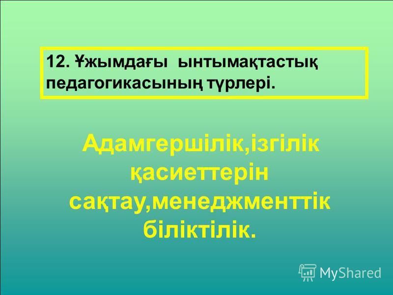 12. Ұжымдағы ынтымақтастық педагогикасының түрлері. Адамгершілік,ізгілік қасиеттерін сақтау,менеджменттік біліктілік.