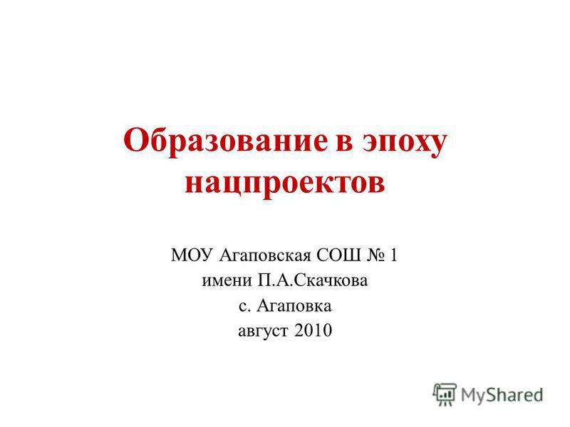 Образование в эпоху нацпроектов МОУ Агаповская СОШ 1 имени П.А.Скачкова с. Агаповка август 2010