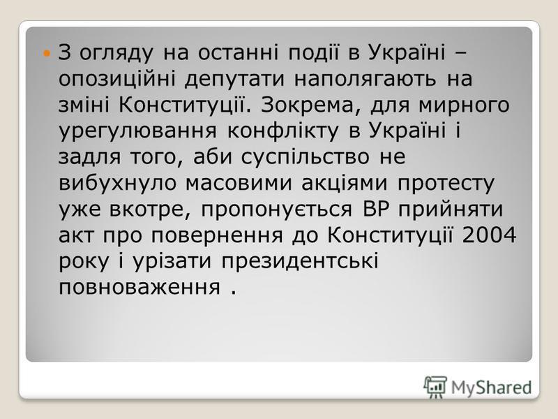 З огляду на останні події в Україні – опозиційні депутати наполягають на зміні Конституції. Зокрема, для мирного урегулювання конфлікту в Україні і задля того, аби суспільство не вибухнуло масовими акціями протесту уже вкотре, пропонується ВР прийнят