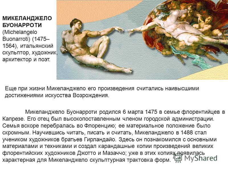 Микеланджело Буонарроти родился 6 марта 1475 в семье флорентийцев в Капрезе. Его отец был высокопоставленным членом городской администрации. Семья вскоре перебралась во Флоренцию; ее материальное положение было скромным. Научившись читать, писать и с