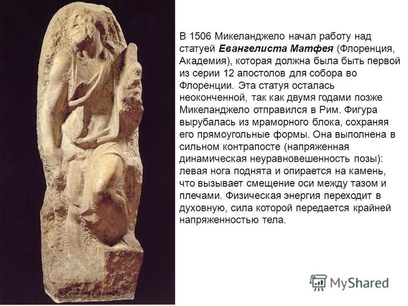 В 1506 Микеланджело начал работу над статуей Евангелиста Матфея (Флоренция, Академия), которая должна была быть первой из серии 12 апостолов для собора во Флоренции. Эта статуя осталась неоконченной, так как двумя годами позже Микеланджело отправился