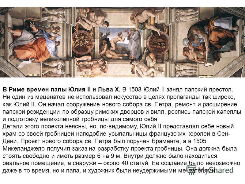 В Риме времен папы Юлия II и Льва X. В 1503 Юлий II занял папский престол. Ни один из меценатов не использовал искусство в целях пропаганды так широко, как Юлий II. Он начал сооружение нового собора св. Петра, ремонт и расширение папской резиденции п