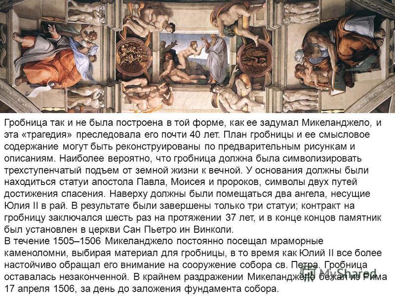 Гробница так и не была построена в той форме, как ее задумал Микеланджело, и эта «трагедия» преследовала его почти 40 лет. План гробницы и ее смысловое содержание могут быть реконструированы по предварительным рисункам и описаниям. Наиболее вероятно,