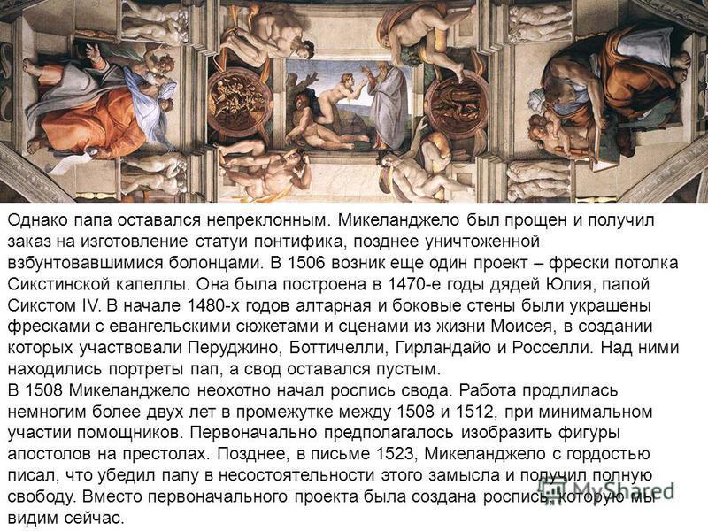 Однако папа оставался непреклонным. Микеланджело был прощен и получил заказ на изготовление статуи понтифика, позднее уничтоженной взбунтовавшимися болонцами. В 1506 возник еще один проект – фрески потолка Сикстинской капеллы. Она была построена в 14