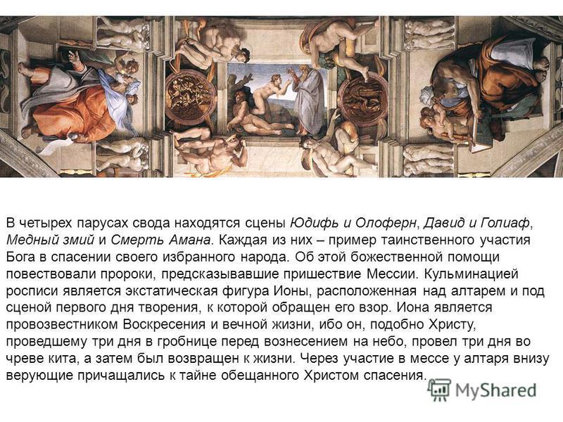 В четырех парусах свода находятся сцены Юдифь и Олоферн, Давид и Голиаф, Медный змий и Смерть Амана. Каждая из них – пример таинственного участия Бога в спасении своего избранного народа. Об этой божественной помощи повествовали пророки, предсказывав