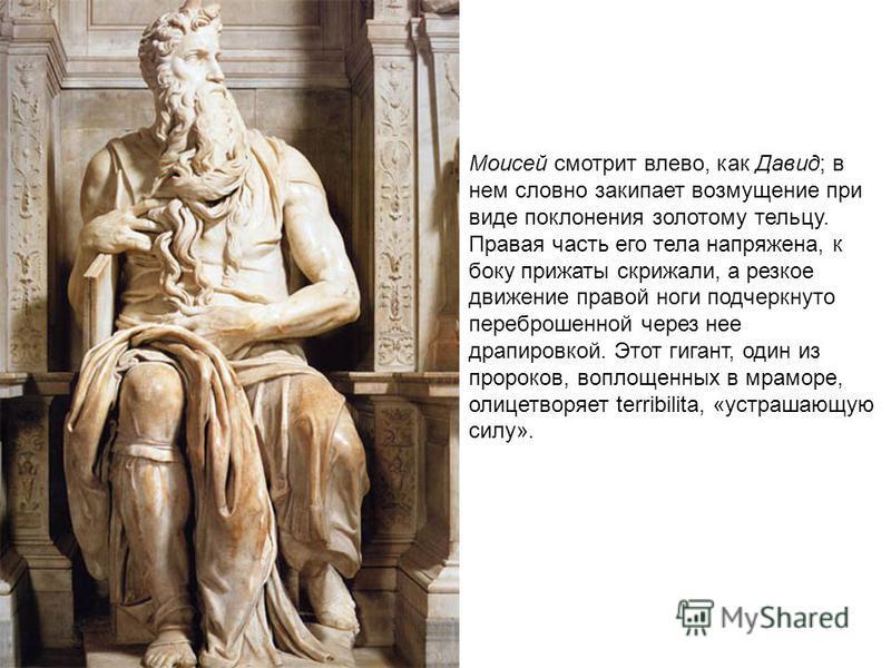 Моисей смотрит влево, как Давид; в нем словно закипает возмущение при виде поклонения золотому тельцу. Правая часть его тела напряжена, к боку прижаты скрижали, а резкое движение правой ноги подчеркнуто переброшенной через нее драпировкой. Этот гиган
