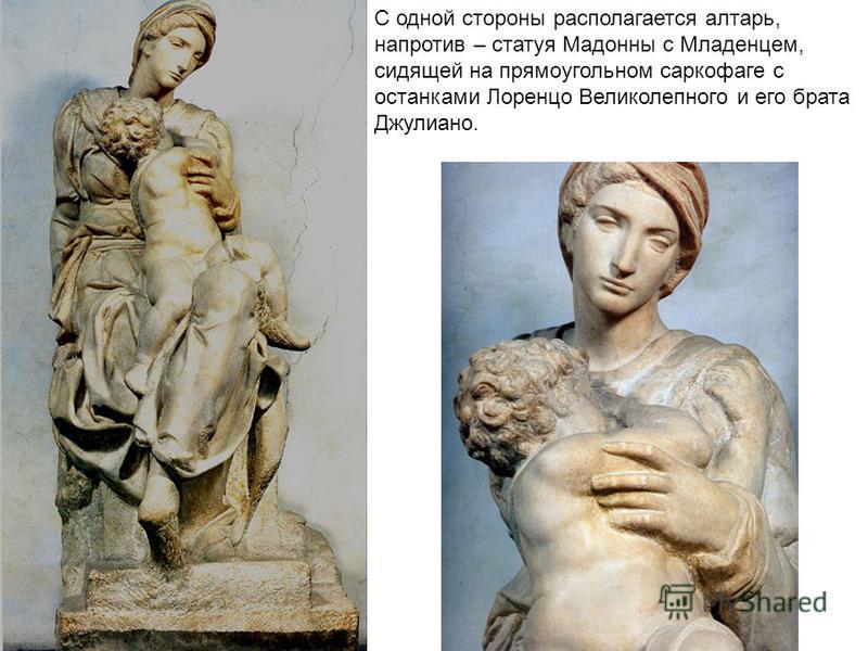 С одной стороны располагается алтарь, напротив – статуя Мадонны с Младенцем, сидящей на прямоугольном саркофаге с останками Лоренцо Великолепного и его брата Джулиано.