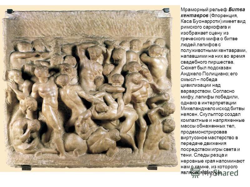Мраморный рельеф Битва кентавров (Флоренция, Каса Буонарроти) имеет вид римского саркофага и изображает сцену из греческого мифа о битве людей лапифов с полу животными кентаврами, напавшими на них во время свадебного пиршества. Сюжет был подсказан Ан