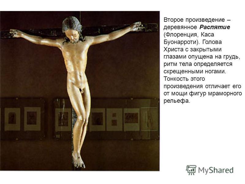 Второе произведение – деревянное Распятие (Флоренция, Каса Буонарроти). Голова Христа с закрытыми глазами опущена на грудь, ритм тела определяется скрещенными ногами. Тонкость этого произведения отличает его от мощи фигур мраморного рельефа.