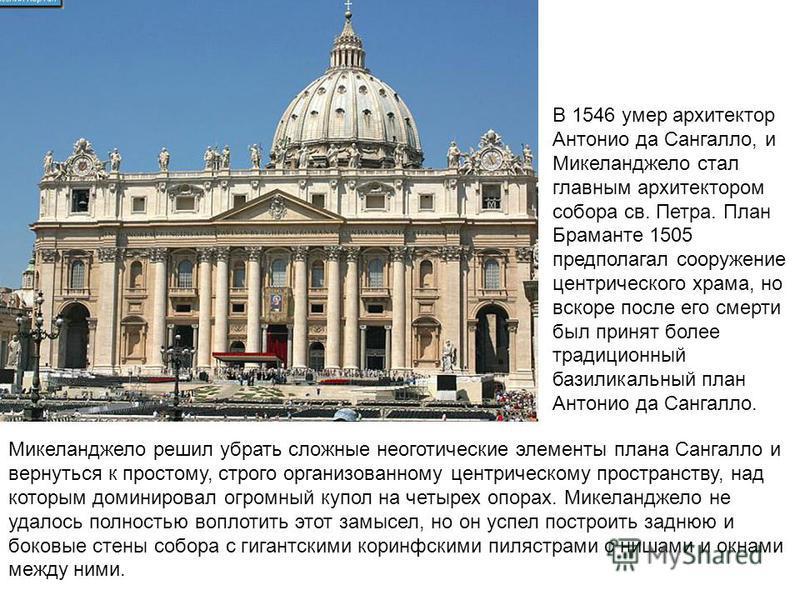 В 1546 умер архитектор Антонио да Сангалло, и Микеланджело стал главным архитектором собора св. Петра. План Браманте 1505 предполагал сооружение центрического храма, но вскоре после его смерти был принят более традиционный базиликальный план Антонио