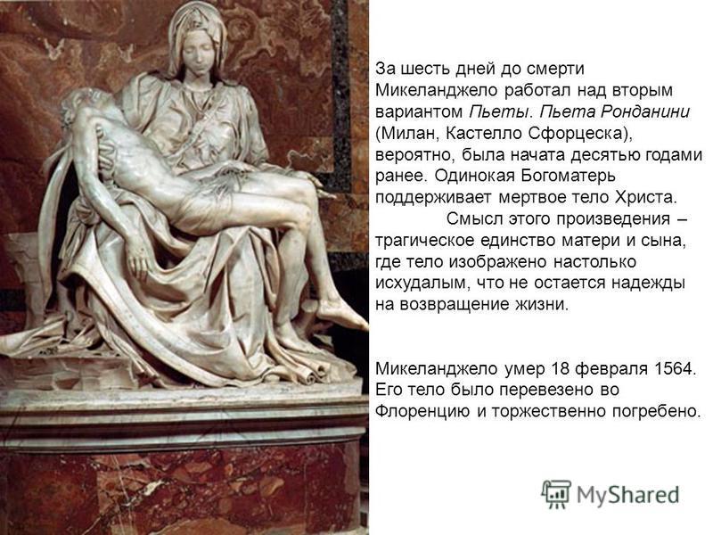 За шесть дней до смерти Микеланджело работал над вторым вариантом Пьеты. Пьета Ронданини (Милан, Кастелло Сфорцеска), вероятно, была начата десятью годами ранее. Одинокая Богоматерь поддерживает мертвое тело Христа. Смысл этого произведения – трагиче
