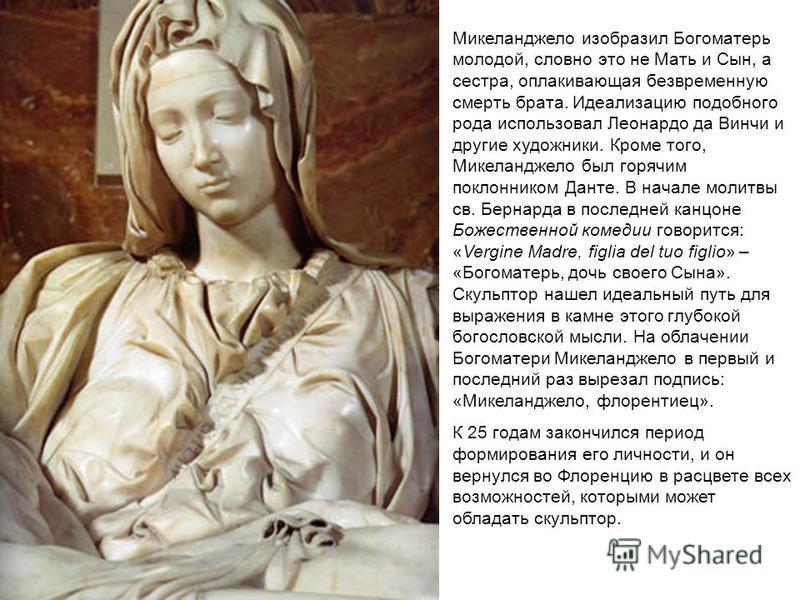Микеланджело изобразил Богоматерь молодой, словно это не Мать и Сын, а сестра, оплакивающая безвременную смерть брата. Идеализацию подобного рода использовал Леонардо да Винчи и другие художники. Кроме того, Микеланджело был горячим поклонником Данте