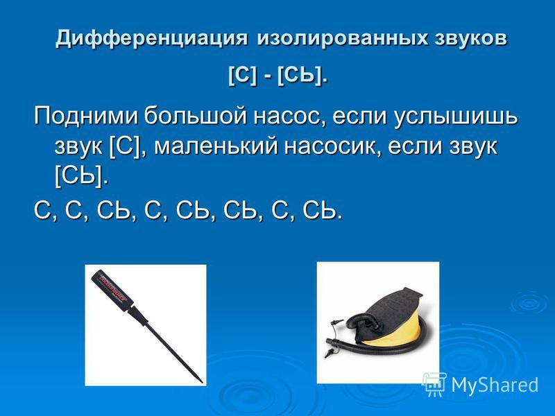 Дифференциация изолированных звуков [С] - [СЬ]. Дифференциация изолированных звуков [С] - [СЬ]. Подними большой насос, если услышишь звук [С], маленький насосик, если звук [СЬ]. С, С, СЬ, С, СЬ, СЬ, С, СЬ.