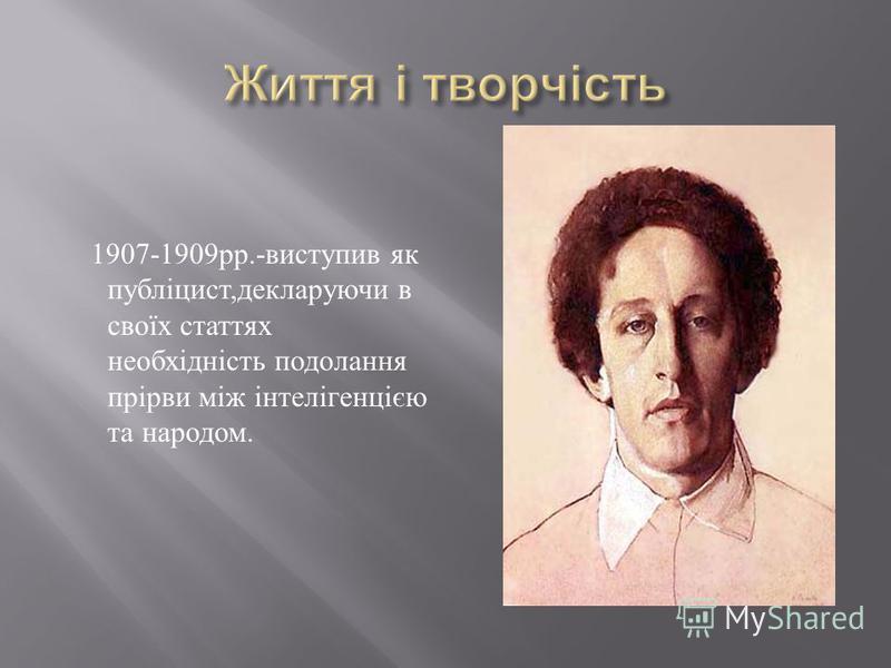 1907-1909 рр.- виступив як публіцист, декларуючи в своїх статтях необхідність подолання прірви між інтелігенцією та народом.