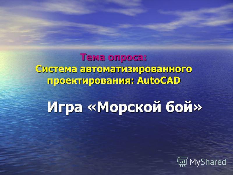 Тема опроса: Система автоматизированного проектирования: AutoCAD Игра «Морской бой»