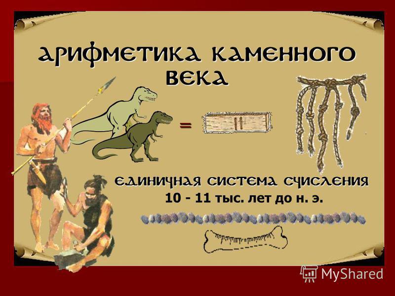 Арифметика каменного века Единичная система счисления 10 - 11 тыс. лет до н. э. =