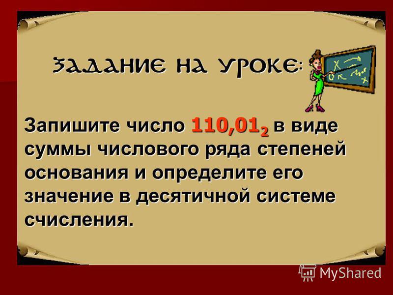 Задание на уроке: Запишитечисло 110,01 2 в виде суммы числового ряда степеней основания и определите его значение в десятичной системе счисления. Запишите число 110,01 2 в виде суммы числового ряда степеней основания и определите его значение в десят