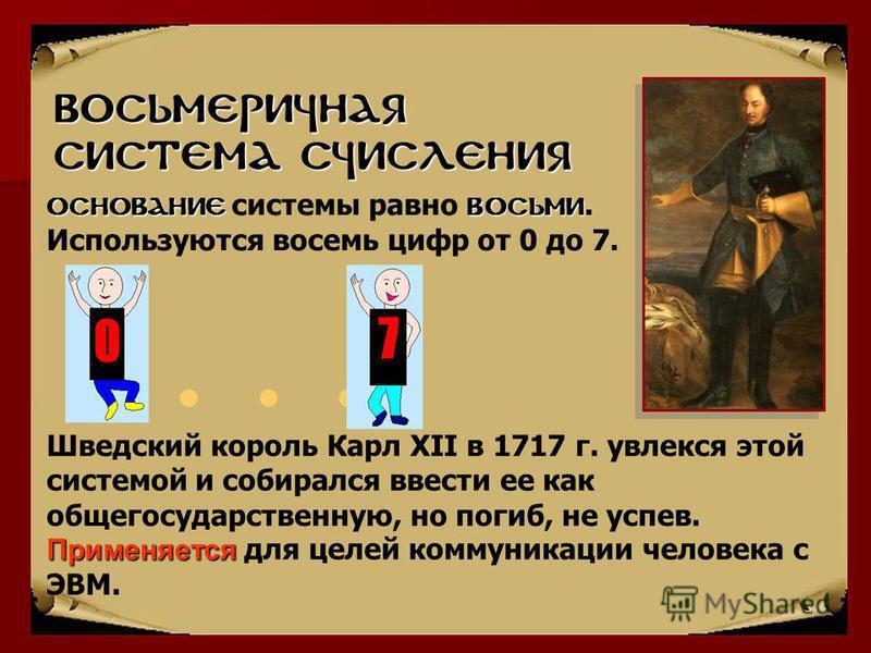 Автор: Газизова Л.Р., МОУ СОШ 9, Ульяновск Восьмеричная система счисления... Применяется Шведский король Карл XII в 1717 г. увлекся этой системой и собирался ввести ее как общегосударственную, но погиб, не успев. Применяется для целей коммуникации че