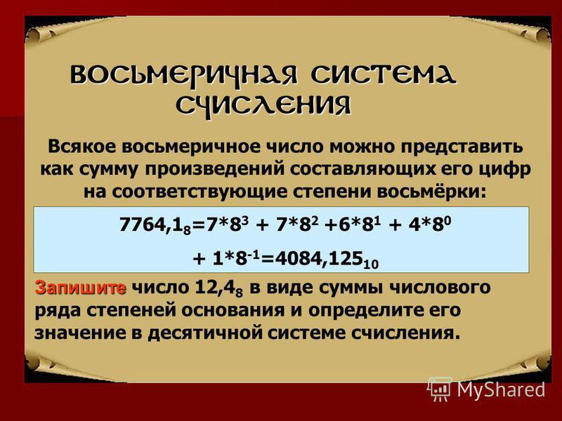 ВОСЬМЕРИЧНАЯ система счисления Запишите Запишите число 12,4 8 в виде суммы числового ряда степеней основания и определите его значение в десятичной системе счисления. Всякое восьмеричное число можно представить как сумму произведений составляющих его