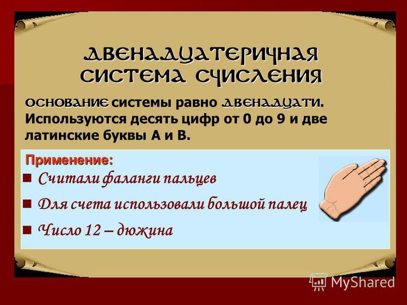 Двенадцатеричная система счисления Считали фаланги пальцев Для счета использовали большой палец Число 12 – дюжина Основаниедвенадцати Основание системы равно двенадцати. Используются десять цифр от 0 до 9 и две латинские буквы А и В.Применение: