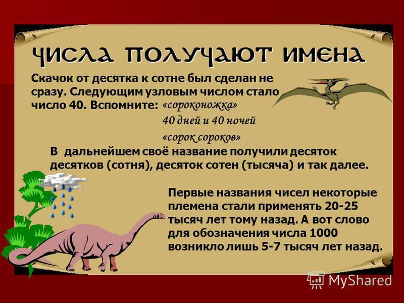 Числа получают имена В дальнейшем своё название получили десяток десятков (сотня), десяток сотен (тысяча) и так далее. Первые названия чисел некоторые племена стали применять 20-25 тысяч лет тому назад. А вот слово для обозначения числа 1000 возникло