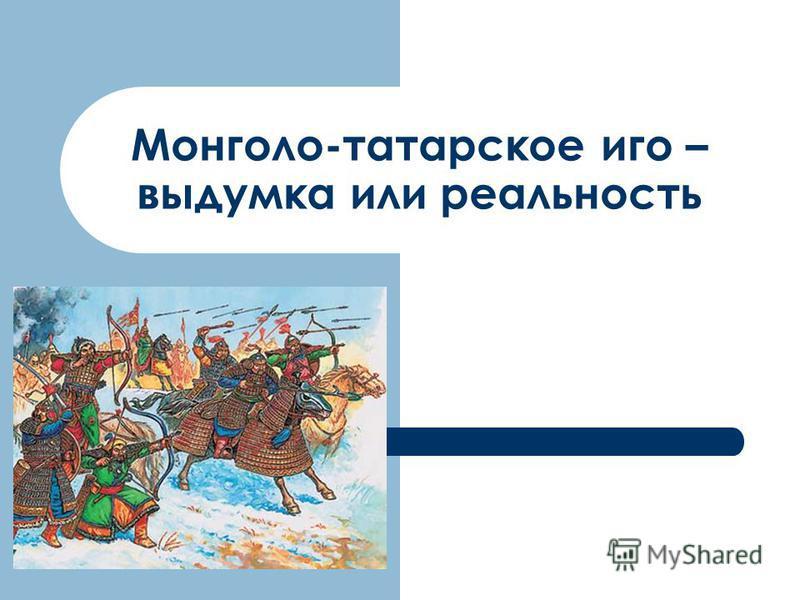 Монголо-татарское иго – выдумка или реальность
