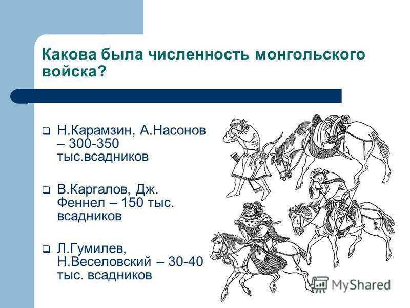 Какова была численность монгольского войска? Н.Карамзин, А.Насонов – 300-350 тыс.всадников В.Каргалов, Дж. Феннел – 150 тыс. всадников Л.Гумилев, Н.Веселовский – 30-40 тыс. всадников