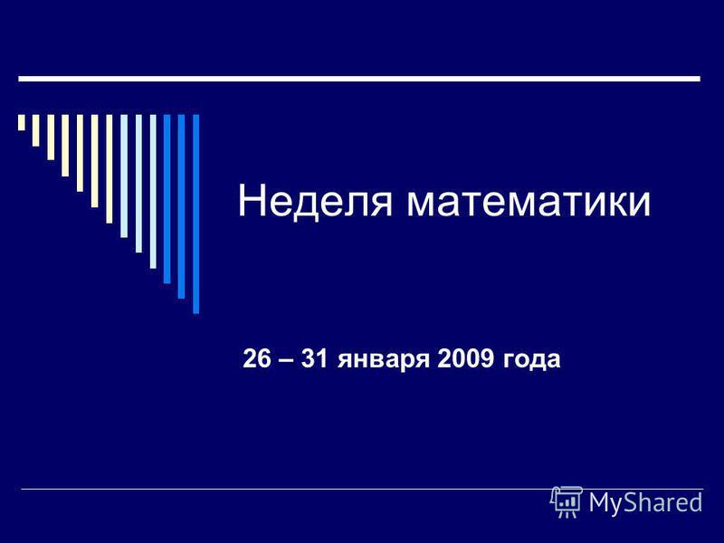 Неделя математики 26 – 31 января 2009 года
