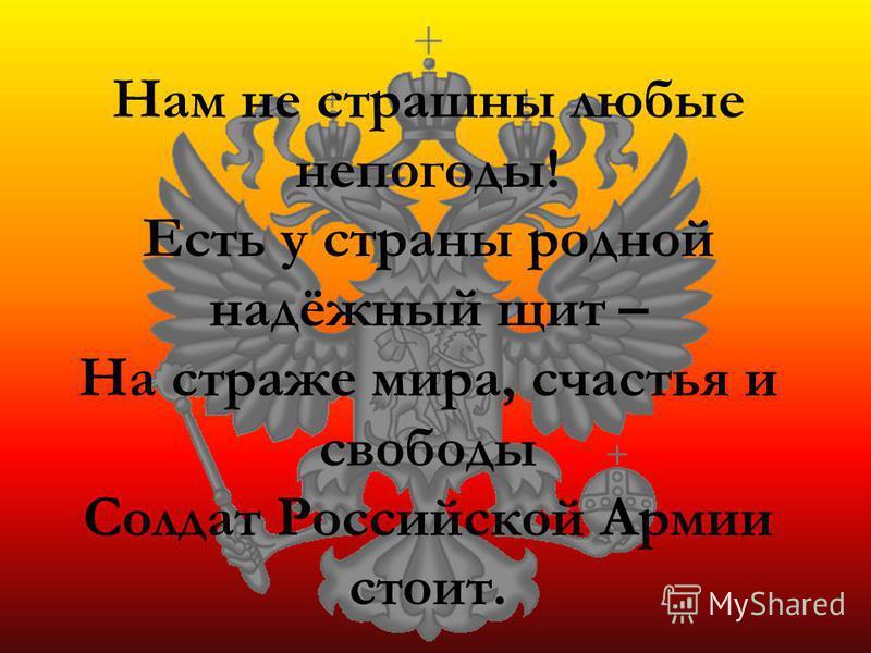 Нам не страшны любые непогоды! Есть у страны родной надёжный щит – На страже мира, счастья и свободы Солдат Российской Армии стоит.