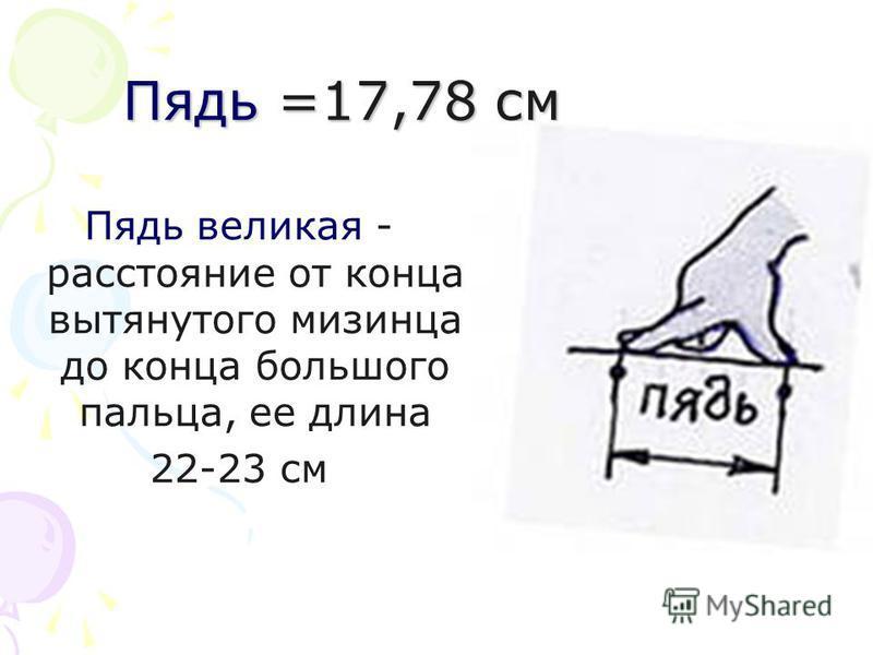 Пядь =17,78 см Пядь великая - расстояние от конца вытянутого мизинца до конца большого пальца, ее длина 22-23 см