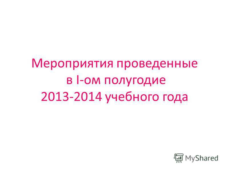 Мероприятия проведенные в I-ом полугодие 2013-2014 учебного года