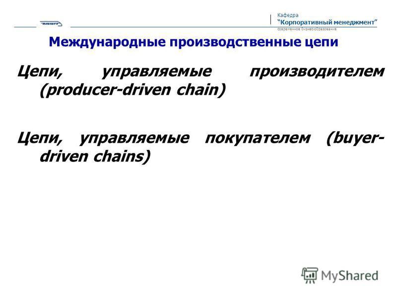 Кафедра Корпоративный менеджмент современное бизнес-образование Международные производственные цепи Цепи, управляемые производителем (producer-driven chain) Цепи, управляемые покупателем (buyer- driven chains)
