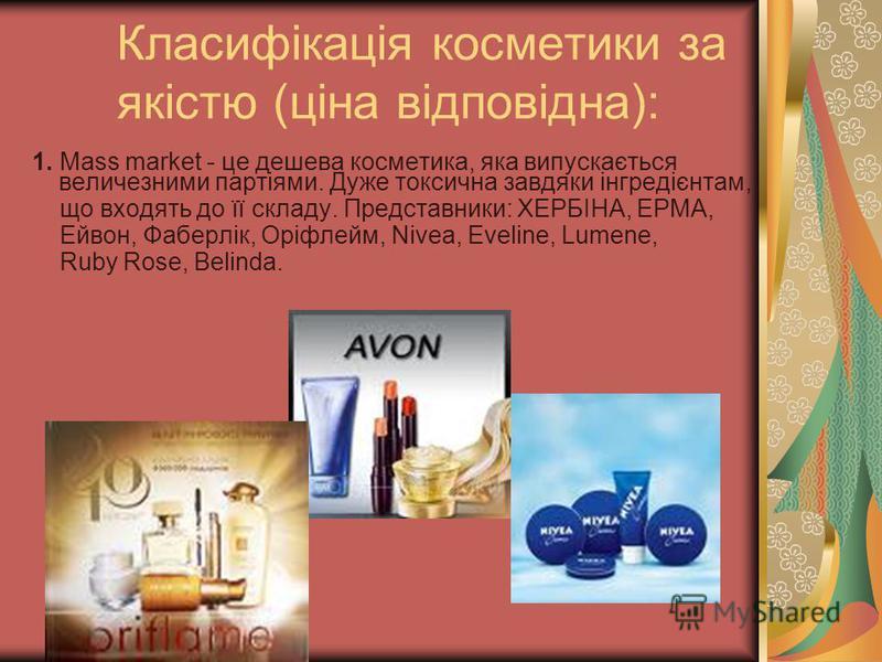 Класифікація косметики за якістю (ціна відповідна): 1. Mass market - це дешева косметика, яка випускається величезними партіями. Дуже токсична завдяки інгредієнтам, що входять до її складу. Представники: ХЕРБІНА, ЕРМА, Ейвон, Фаберлік, Оріфлейм, Nive